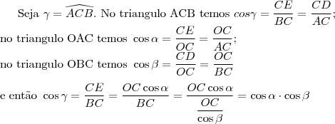 \text{Seja }\gamma=\widehat{ACB}. \text{ No triangulo ACB temos }cos{\gamma}=\dfrac{CE}{BC}=\dfrac{CD}{AC};\\ \text{no triangulo OAC temos }\cos{\alpha}=\dfrac{CE}{OC}=\dfrac{OC}{AC};\\ \text{no triangulo OBC temos }\cos{\beta}=\dfrac{CD}{OC}=\dfrac{OC}{BC}\\ \\ \text{e ent\~ao } \cos{\gamma}=\dfrac{CE}{BC}=\dfrac{OC\cos{\alpha}}{BC}=\dfrac{OC\cos{\alpha}}{\dfrac{OC}{\cos{\beta}}}=\cos{\alpha}\cdot\cos{\beta}