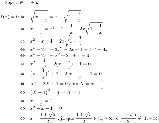 \text{Seja }x\in [1;+\infty[\\ \\ \begin{array}{rl} f(x)=0 \Leftrightarrow &\sqrt{x-\dfrac{1}{x}}=x-\sqrt{1-\dfrac{1}{x}}\\ \Leftrightarrow & x-\dfrac{1}{x}=x^2+1-\dfrac{1}{x}-2x\sqrt{1-\dfrac{1}{x}}\\ \Leftrightarrow & x^2-x+1=2x\sqrt{1-\dfrac{1}{x}}\\ \Leftrightarrow &x^4-2x^3+3x^2-2x+1=4x^2-4x\\ \Leftrightarrow &x^4-2x^3-x^2+2x+1=0\\ \Leftrightarrow & x^2+\dfrac{1}{x^2} -2(x-\dfrac{1}{x})-1=0\\ \Leftrightarrow & \big (x-\dfrac{1}{x}\big )^2 +2-2(x-\dfrac{1}{x})-1=0\\ \Leftrightarrow &  X^2 -2X+1=0 \text{ com }X=x-\dfrac{1}{x}\\ \Leftrightarrow &  \big (X-1\big )^2=0 \Leftrightarrow X=1\\ \Leftrightarrow & x-\dfrac{1}{x}=1\\ \Leftrightarrow & x^2-x-1=0\\ \Leftrightarrow & x=\dfrac{1+\sqrt{5}}{2} \text{    , j\'a que }\dfrac{1+\sqrt{5}}{2}\in [1;+\infty[\text{ e }\dfrac{1-\sqrt{5}}{2}\notin [1;+\infty[\\ \end{array}