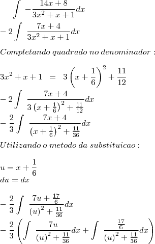 \int\;-\frac{14x+8}{3x^2+x+1}dx\\ \\ -2\int\;\frac{7x+4}{3x^2+x+1}dx\\ \\ Completando\;quadrado\;no\;denominador:\\ \\ 3x^2+x+1\;\;=\;\;3\left(x+\frac{1}{6}\right)^2+\frac{11}{12}\\ \\ -2\int\;\frac{7x+4}{3\left(x+\frac{1}{6}\right)^2+\frac{11}{12}}dx\\ \\ -\frac{2}{3}\int\;\frac{7x+4}{\left(x+\frac{1}{6}\right)^2+\frac{11}{36}}dx\\ \\ Utilizando \;o \;metodo\; da\; substituicao:\\ \\ u=x+\frac{1}{6}\\ du=dx\\ \\ -\frac{2}{3}\int\;\frac{7u+\frac{17}{6}}{\left(u\right)^2+\frac{11}{36}}dx\\ \\ -\frac{2}{3}\left(\int\;\frac{7u}{\left(u\right)^2+\frac{11}{36}}dx+\int\;\frac{\frac{17}{6}}{\left(u\right)^2+\frac{11}{36}}dx\right)